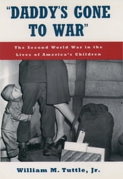 """Daddy's Gone to War"" - The Second World War in the Lives of America's Children ebook by William M. Tuttle, Jr."