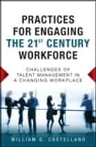 Practices for Engaging the 21st Century Workforce ebook by William G. Castellano