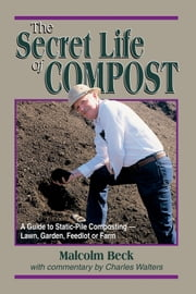 The Secret Life of Compost - A Guide to Static-Pile Composting - Lawn, Garden, Feedlot or Farm ebook by Malcolm Beck, Charles Walters