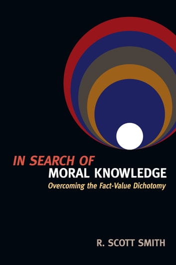 In Search of Moral Knowledge - Overcoming the Fact-Value Dichotomy ebook by R. Scott Smith