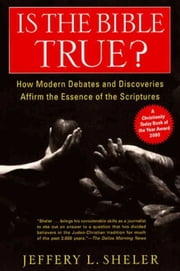 Is the Bible True? - How Modern Debates and Discoveries Affirm the Essence of the Scriptures ebook by Jeffery L. Sheler