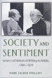 Society and Sentiment: Genres of Historical Writing in Britain, 1740-1820 ebook by Phillips, Mark Salber