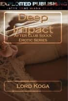 Deep Impact: After Club Sixxx Erotic Series ebook by Lord Koga