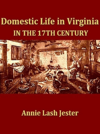 Domestic Life in Virginia in the Seventeenth Century eBook by Annie Lash Jester