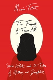 The Fairest of Them All - Snow White and 21 Tales of Mothers and Daughters ebook by Maria Tatar