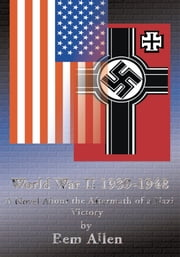 World War II 1939-1948 - A Novel About the Aftermath of a Nazi Victory ebook by Bem Allen