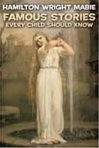 Famous Stories Every Child Should Know ebook by Hamilton Wright Mabie