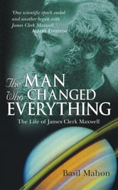The Man Who Changed Everything - The Life of James Clerk Maxwell ebook by Basil Mahon
