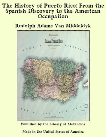 The History of Puerto Rico: From the Spanish Discovery to the American Occupation ebook by Rudolph Adams Van Middeldyk