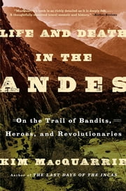 Life and Death in the Andes - On the Trail of Bandits, Heroes, and Revolutionaries ebook by Kim MacQuarrie