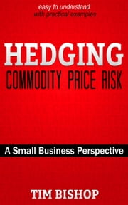 Hedging Commodity Price Risk - A Small Business Perspective ebook by Tim Bishop