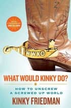 What Would Kinky Do? ebook by Kinky Friedman