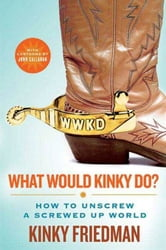 What Would Kinky Do? - How to Unscrew a Screwed-Up World ebook by Kinky Friedman