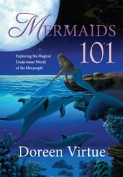Mermaids 101 - Exploring the Magical Underwater World of the Merpeople ebook by Doreen Virtue