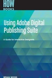 Using Adobe Digital Publishing Suite - A Guide for Interactive Designers ebook by Wood Brian