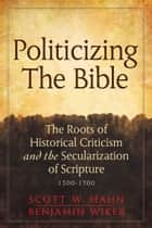 Politicizing the Bible - The Roots of Historical Criticism and the Secularization of Scripture 1300-1700 ebook by Scott W. Hahn, Benjamin Wiker