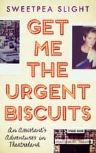 Get Me the Urgent Biscuits - An Assistant's Adventures in Theatreland ebook by Sweetpea Slight