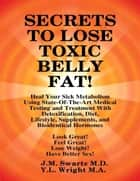 Secrets to Lose Toxic Belly Fat! Heal Your Sick Metabolism Using State-of-the-Art Medical Testing and Treatment With Detoxification, Diet, Lifestyle, Supplements, and Bioidentical Hormones ebook by J.M. Swartz M.D., Y.L. Wright M.A.