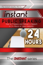 Instant Public Speaking: How to Prepare and Deliver a Speech in 24 Hours or Less Instantly! ebook by The INSTANT-Series