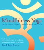 Mindfulness Yoga - The Awakened Union of Breath, Body, and Mind ebook by Frank Jude Boccio,Georg Feuerstein, Ph.D.