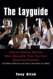 The Layguide - How to Seduce Women More Beautiful Than You Ever Dreamed Possible No Matter What You Look Like or How Much You Make ebook by Tony Clink