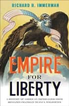 Empire for Liberty - A History of American Imperialism from Benjamin Franklin to Paul Wolfowitz ebook by Richard H. Immerman