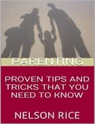 Parenting: Proven Tips and Tricks That You Need to Know ebook by Nelson Rice