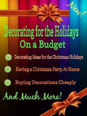 Decorating for the Holidays on a Budget: Decorating Ideas for the Christmas Holidays ebook by Grace Stewart