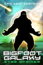 Bigfoot Galaxy: Star-Striker ebook by Eric Kent Edstrom