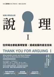 說理I:任何場合都能展現智慧、達成說服的語言技術 - Thank You for Arguing I: What Aristotle, Lincoln, and Homer Simpson Can Teach Us about the Art of Persuasion 電子書籍 by 傑伊.海因里希斯 Jay Heinrichs, 李祐寧