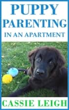 Puppy Parenting In An Apartment ebook by Cassie Leigh