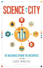Science and the City - The Mechanics Behind the Metropolis ebook by Laurie Winkless