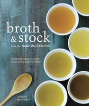 Broth and Stock from the Nourished Kitchen - Wholesome Master Recipes for Bone, Vegetable, and Seafood Broths and Meals to Make with Them ebook by Jennifer McGruther