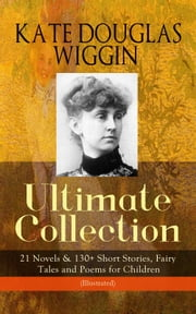 KATE DOUGLAS WIGGIN – Ultimate Collection: 21 Novels & 130+ Short Stories, Fairy Tales and Poems for Children (Illustrated) - Including Rebecca of Sunnybrook Farm & Penelope Hamilton Series: Rose o' the River, A Summer in a Cañon, The Birds' Christmas Carol, Timothy's Quest, The Arabian Nights, Golden Numbers & many more ebook by Kate Douglas Wiggin,Alice B. Stephens,N. C. Wyeth,Claude A. Shepperson,Charles E. Brock