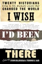 I Wish I'd Been There - Twenty Great Moments in History by Twenty Great Historians eBook by Byron Hollinshead, Theodore Rabb