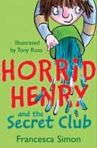 Horrid Henry and the Secret Club - Book 2 ebook by Francesca Simon, Tony Ross
