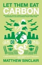 Let Them Eat Carbon - The Price of Failing Climate Change Policies, and How Governments and Big Business Profit From Them ebook by Matthew Sinclair