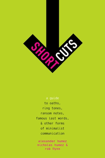 Short Cuts - A Guide to Oaths, Ring Tones, Ransom Notes, Famous Last Words, and Other Forms of Minimalist Communication ebook by Alexander Humez,Nicholas Humez,Rob Flynn