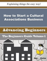 How to Start a Cultural Associations Business (Beginners Guide) ebook by Dong Elrod,Sam Enrico