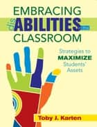 Embracing Disabilities in the Classroom - Strategies to Maximize Students Assets ebook by Toby  J. Karten