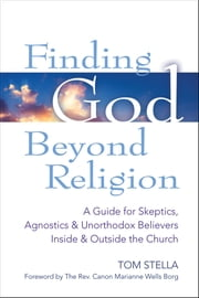 Finding God Beyond Religion - A Guide for Skeptics, Agnostics & Unorthodox Believers Inside & Outside the Church ebook by Tom Stella
