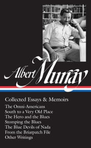 Albert Murray: Collected Essays & Memoirs - Tne Omni-Americans / South to a Very Old Place / The Hero and the Blues / Stomping the Blues / The Blue Devils of Nada ebook by Albert Murray,Paul Devlin,Henry Gates, Jr.