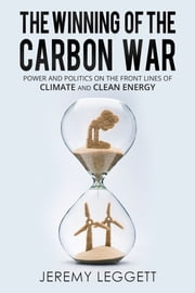 The Winning of the Carbon War - Power and Politics on the Front Lines of Climate and Clean Energy ebook by Jeremy Leggett