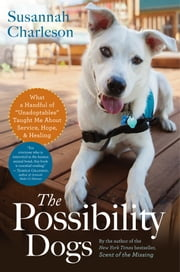 The Possibility Dogs - What I Learned from Second-Chance Rescues About Service, Hope, and Healing ebook by Susannah Charleson