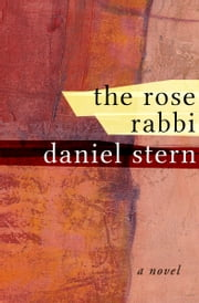 The Rose Rabbi - A Novel ebook by Daniel Stern