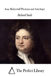 Isaac Bickerstaff Physician and Astrologer ebook by Richard Steele