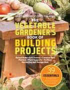 The Vegetable Gardener's Book of Building Projects ebook by Editors of Storey Publishing