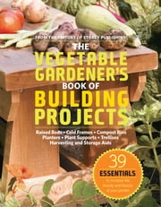 The Vegetable Gardener's Book of Building Projects - 39 Essentials to Increase the Bounty and Beauty of Your Garden ebook by Editors of Storey Publishing
