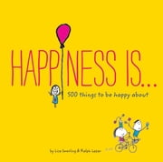Happiness Is . . . - 500 Things to Be Happy About ebook by Lisa Swerling,Ralph Lazar