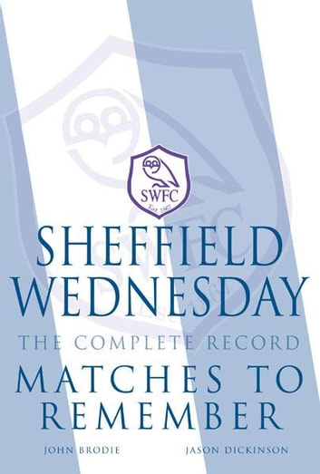 Sheffield Wednesday The Complete Record: Matches to Remember ebook by John Brodie, Jason Dickinson